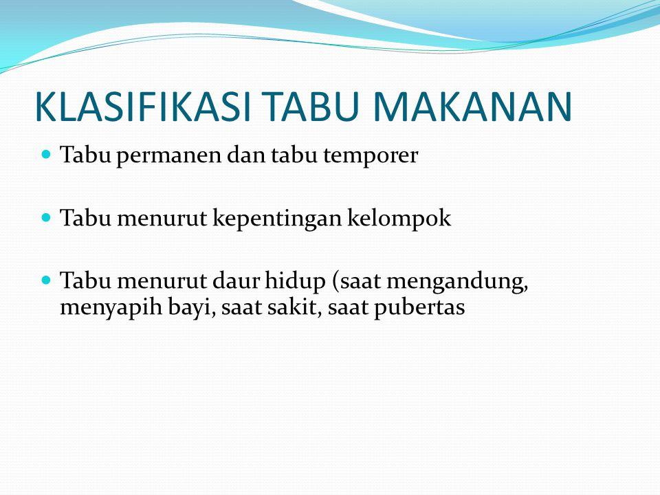 KLASIFIKASI TABU MAKANAN Tabu permanen dan tabu temporer Tabu menurut kepentingan kelompok Tabu menurut daur hidup (saat mengandung, menyapih bayi, saat sakit, saat pubertas