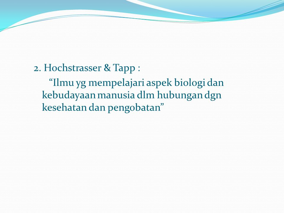 """2. Hochstrasser & Tapp : """"Ilmu yg mempelajari aspek biologi dan kebudayaan manusia dlm hubungan dgn kesehatan dan pengobatan"""""""