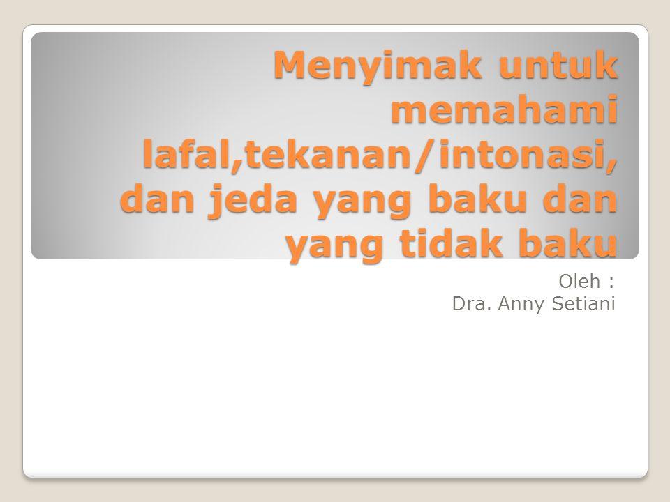 Menyimak untuk memahami lafal,tekanan/intonasi, dan jeda yang baku dan yang tidak baku Oleh : Dra. Anny Setiani