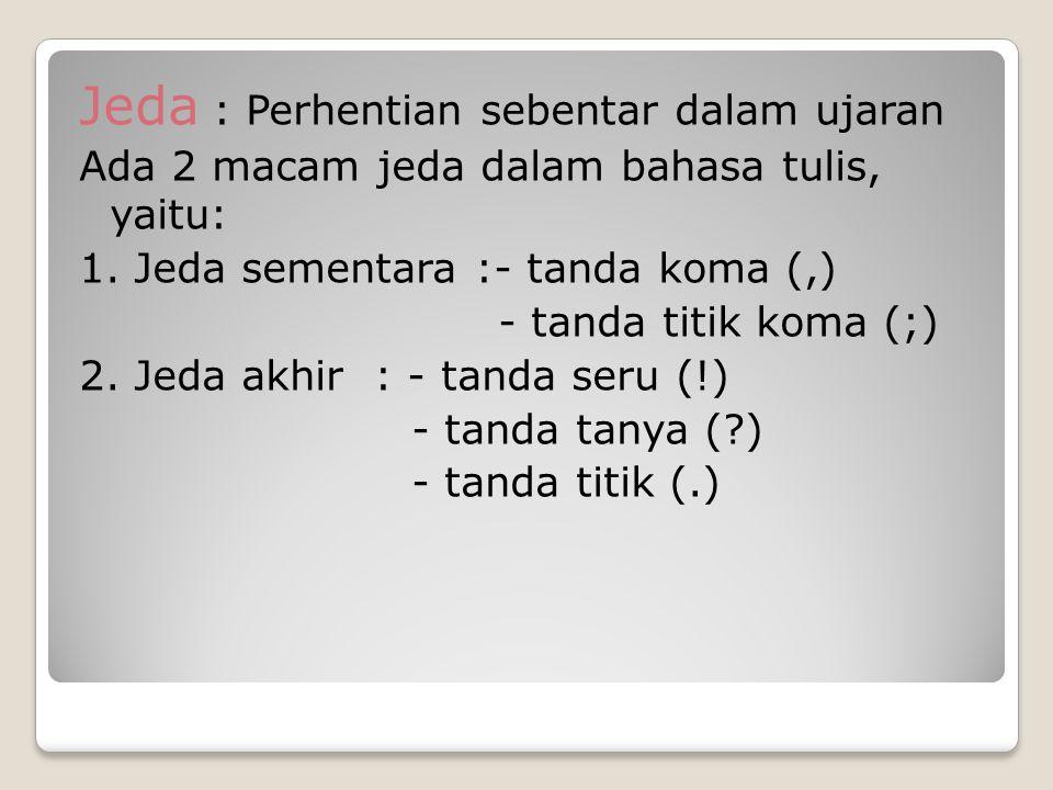 Jeda : Perhentian sebentar dalam ujaran Ada 2 macam jeda dalam bahasa tulis, yaitu: 1. Jeda sementara :- tanda koma (,) - tanda titik koma (;) 2. Jeda