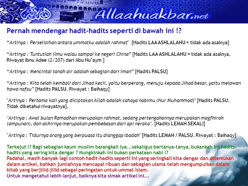 HADITS TENTANG LARANGAN BERDUSTA ATAS NAMA ROSULULLOH Dibawah ini adalah sebagian dari hadits-hadits tentang ancaman terhadap orang yang membawakan hadits lemah (dhaif), palsu (maudhu'), dan tidak ada asal usulnya (la asla lahu), yang dianggap sebagai orang yang telah berdusta atas nama nabi Muhammad shollallohu 'alaihi wasallam : Artinya : Dari Abi Hurairah, ia berkata.