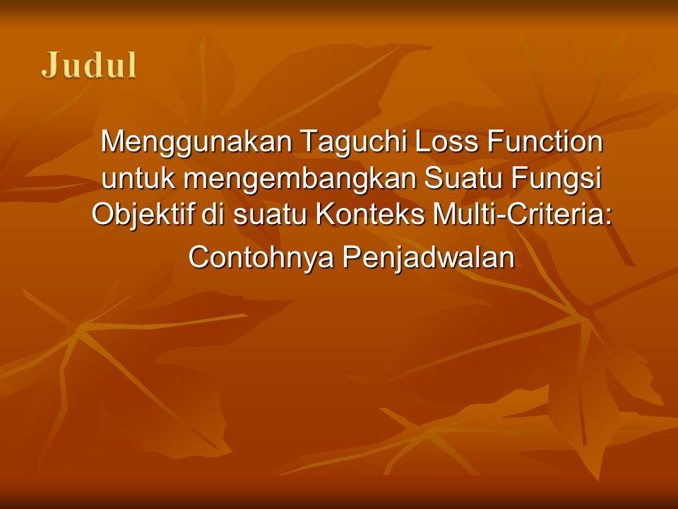 Menggunakan Taguchi Loss Function untuk mengembangkan Suatu Fungsi Objektif di suatu Konteks Multi-Criteria: Menggunakan Taguchi Loss Function untuk mengembangkan Suatu Fungsi Objektif di suatu Konteks Multi-Criteria: Contohnya Penjadwalan Contohnya Penjadwalan