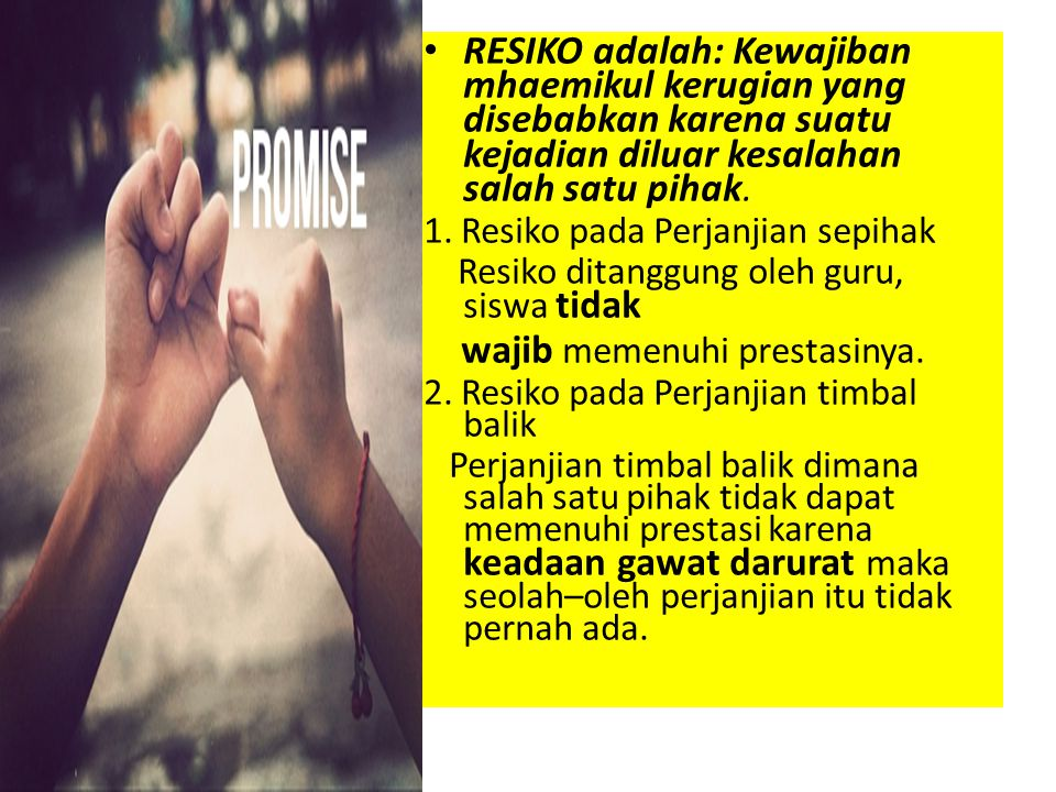 RESIKO adalah: Kewajiban mhaemikul kerugian yang disebabkan karena suatu kejadian diluar kesalahan salah satu pihak. 1. Resiko pada Perjanjian sepihak