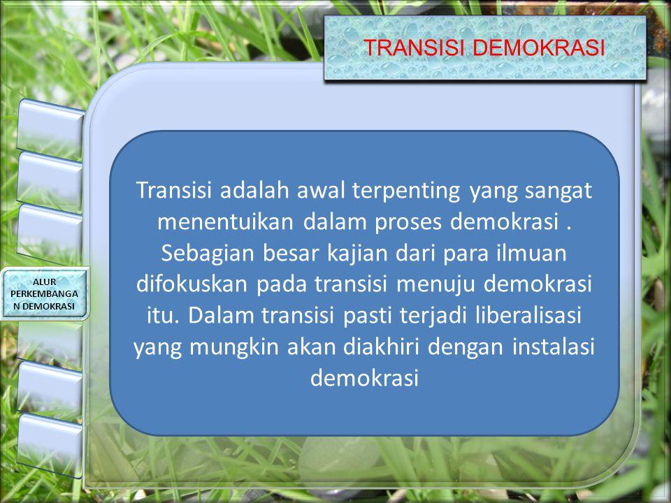 TRANSISI DEMOKRASI ALUR PERKEMBANGA N DEMOKRASI Transisi adalah awal terpenting yang sangat menentuikan dalam proses demokrasi. Sebagian besar kajian