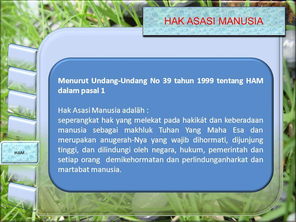 HAK ASASI MANUSIA HAM Menurut Undang-Undang No 39 tahun 1999 tentang HAM dalam pasal 1 Hak Asasi Manusia adaläh : seperangkat hak yang melekat pada ha