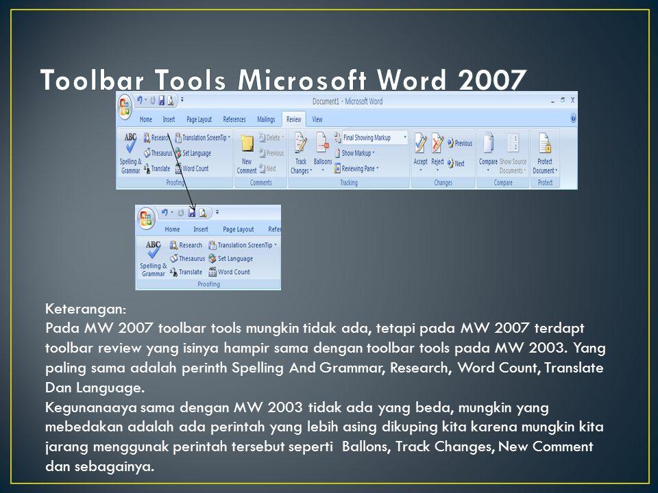 Keterangan: Pada MW 2007 toolbar tools mungkin tidak ada, tetapi pada MW 2007 terdapt toolbar review yang isinya hampir sama dengan toolbar tools pada
