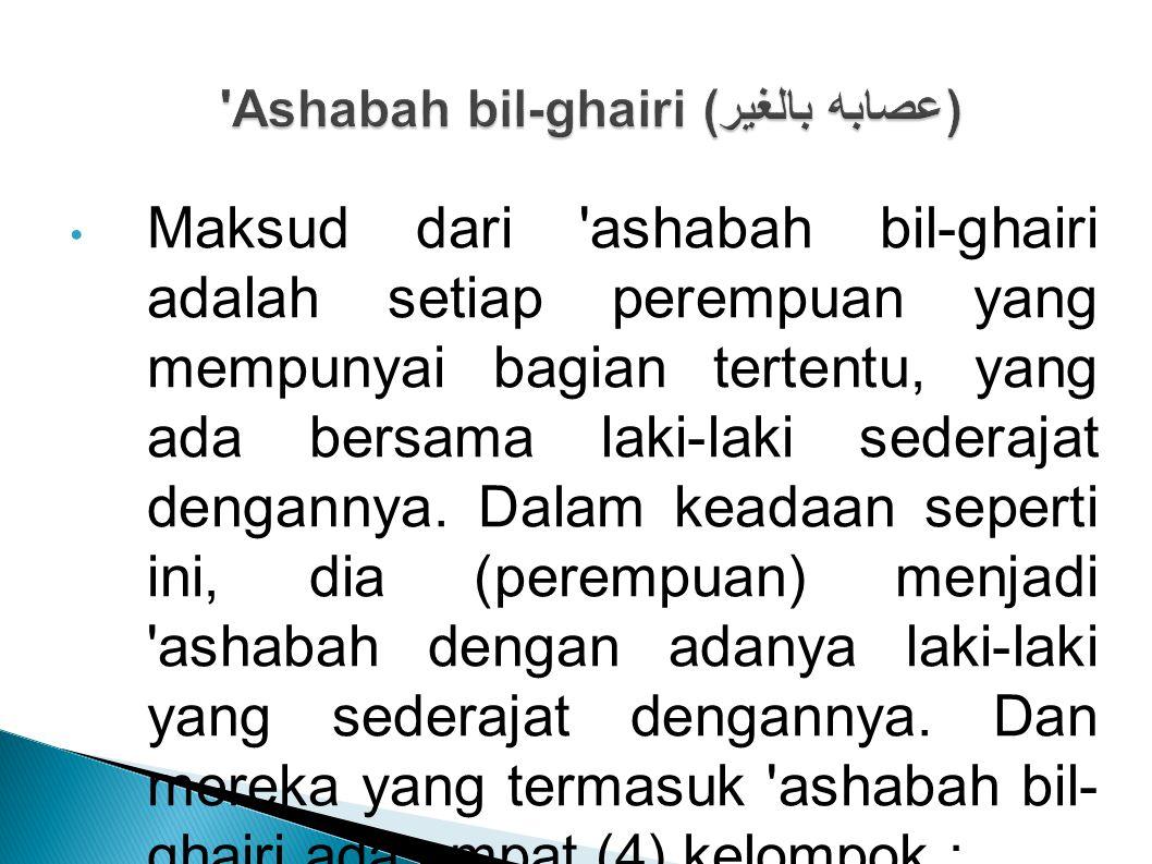 Maksud dari 'ashabah bil-ghairi adalah setiap perempuan yang mempunyai bagian tertentu, yang ada bersama laki-laki sederajat dengannya. Dalam keadaan