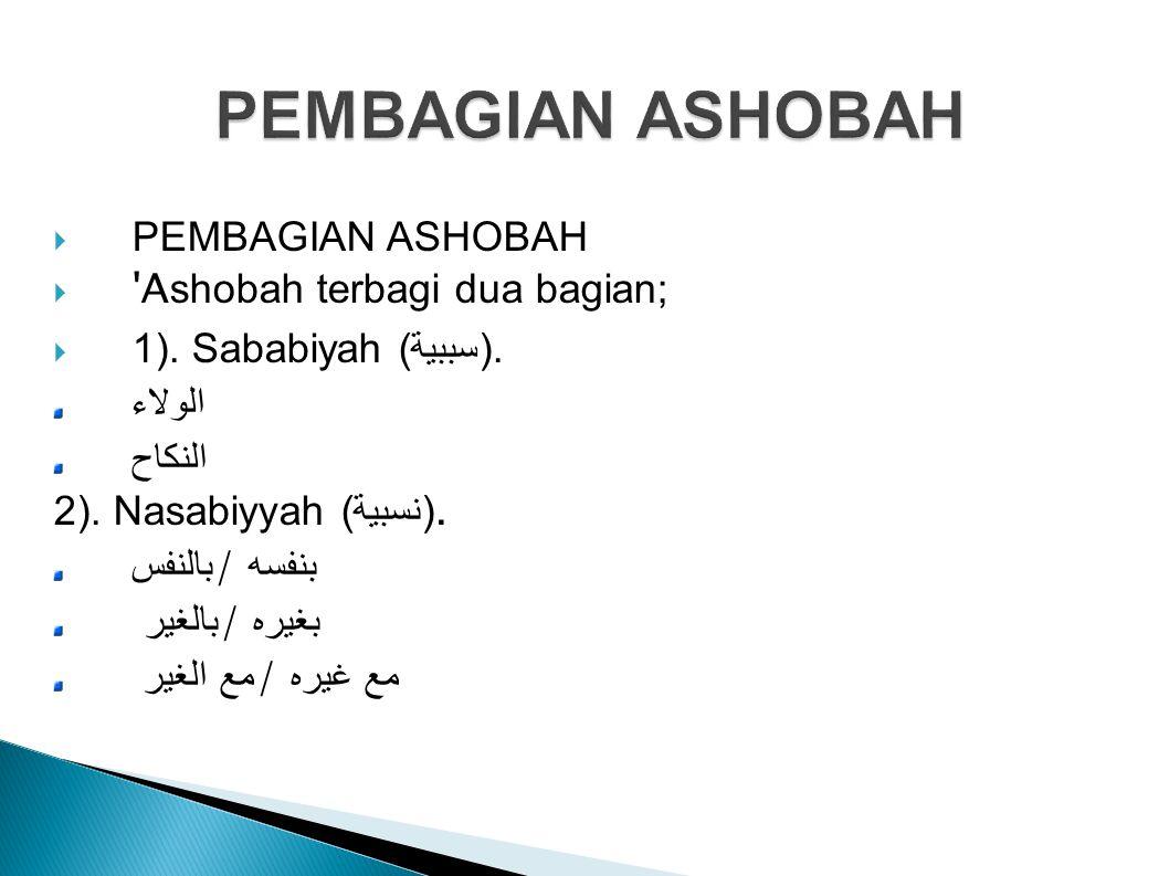  PEMBAGIAN ASHOBAH  'A shobah terbagi dua bagian;  1). Sababiyah (سببية). الولاء النكاح 2). Nasabiyyah ( نسبية). بالنفس / بنفسه بالغير / بغيره مع ا