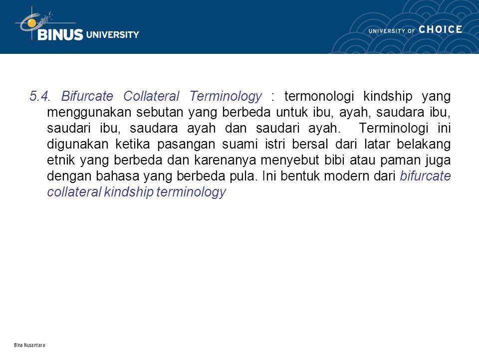 Bina Nusantara 5.4. Bifurcate Collateral Terminology : termonologi kindship yang menggunakan sebutan yang berbeda untuk ibu, ayah, saudara ibu, saudar