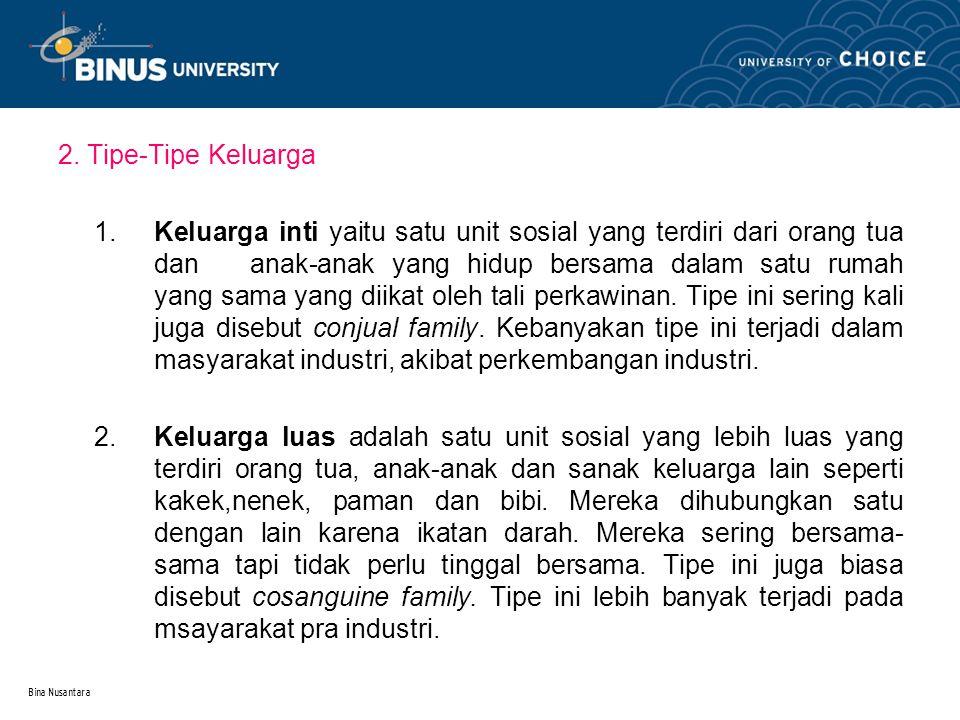 Bina Nusantara 2. Tipe-Tipe Keluarga 1.Keluarga inti yaitu satu unit sosial yang terdiri dari orang tua dan anak-anak yang hidup bersama dalam satu ru