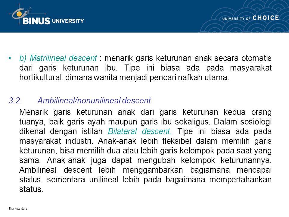 Bina Nusantara b) Matrilineal descent : menarik garis keturunan anak secara otomatis dari garis keturunan ibu. Tipe ini biasa ada pada masyarakat hort