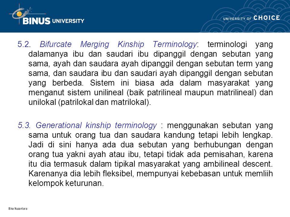 Bina Nusantara 5.2. Bifurcate Merging Kinship Terminology: terminologi yang dalamanya ibu dan saudari ibu dipanggil dengan sebutan yang sama, ayah dan