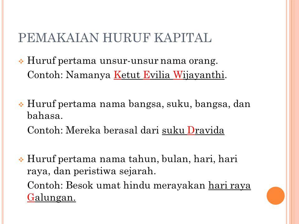 PEMAKAIAN HURUF KAPITAL  Huruf pertama unsur-unsur nama orang. Contoh: Namanya Ketut Evilia Wijayanthi.  Huruf pertama nama bangsa, suku, bangsa, da