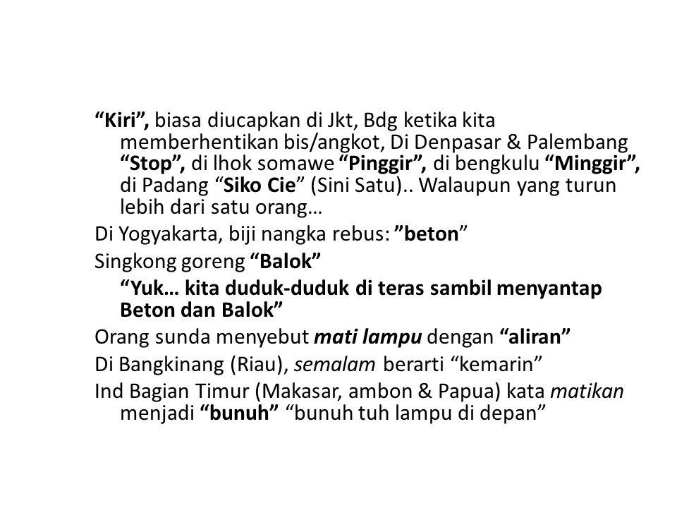 """""""Kiri"""", biasa diucapkan di Jkt, Bdg ketika kita memberhentikan bis/angkot, Di Denpasar & Palembang """"Stop"""", di lhok somawe """"Pinggir"""", di bengkulu """"Ming"""