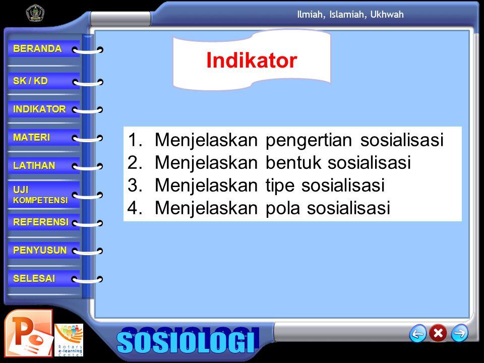 REFERENSI LATIHAN MATERI PENYUSUN INDIKATOR SK / KD SK / KD UJI KOMPETENSI UJI KOMPETENSI BERANDA SELESAI Ilmiah, Islamiah, Ukhwah 1.Menjelaskan pengertian sosialisasi 2.Menjelaskan bentuk sosialisasi 3.Menjelaskan tipe sosialisasi 4.Menjelaskan pola sosialisasi Indikator