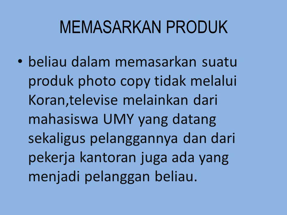 MEMASARKAN PRODUK beliau dalam memasarkan suatu produk photo copy tidak melalui Koran,televise melainkan dari mahasiswa UMY yang datang sekaligus pela