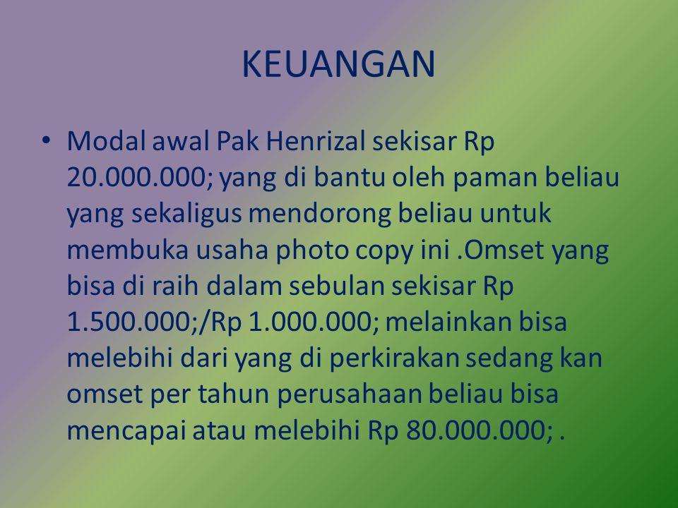 KEUANGAN Modal awal Pak Henrizal sekisar Rp 20.000.000; yang di bantu oleh paman beliau yang sekaligus mendorong beliau untuk membuka usaha photo copy