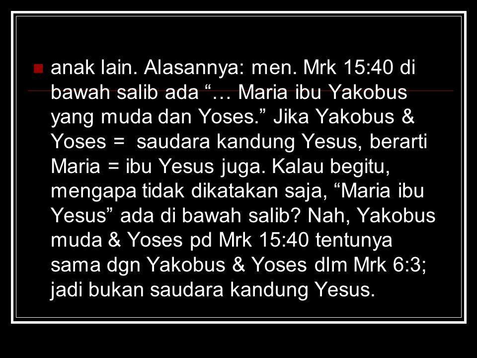 "anak lain. Alasannya: men. Mrk 15:40 di bawah salib ada ""… Maria ibu Yakobus yang muda dan Yoses."" Jika Yakobus & Yoses = saudara kandung Yesus, berar"