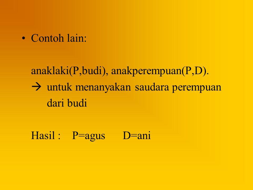 Contoh lain: anaklaki(P,budi), anakperempuan(P,D).  untuk menanyakan saudara perempuan dari budi Hasil :P=agusD=ani