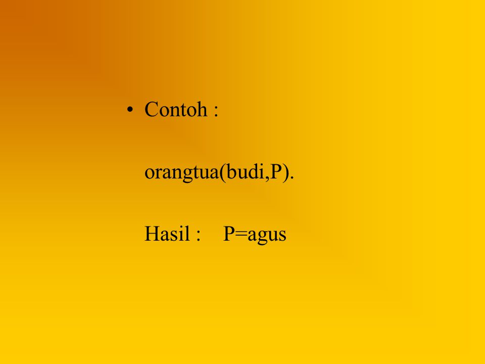 Contoh : orangtua(budi,P). Hasil :P=agus