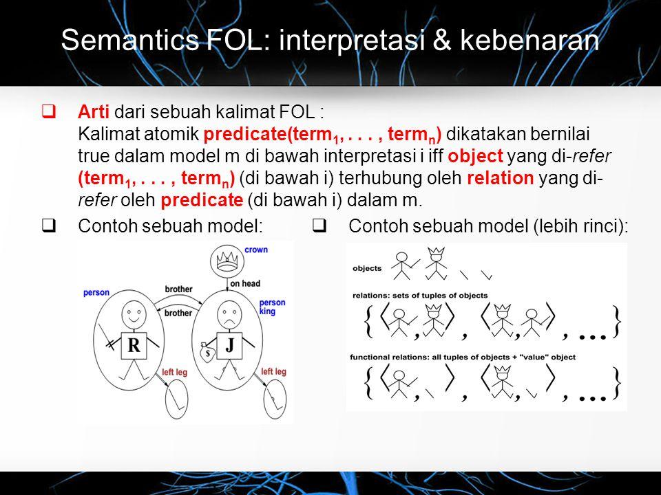 Semantics FOL: interpretasi & kebenaran  Arti dari sebuah kalimat FOL : Kalimat atomik predicate(term 1,..., term n ) dikatakan bernilai true dalam model m di bawah interpretasi i iff object yang di-refer (term 1,..., term n ) (di bawah i) terhubung oleh relation yang di- refer oleh predicate (di bawah i) dalam m.