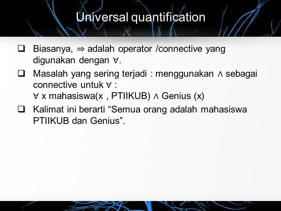 Universal quantification  Biasanya, ⇒ adalah operator /connective yang digunakan dengan ∀.  Masalah yang sering terjadi : menggunakan ∧ sebagai conn