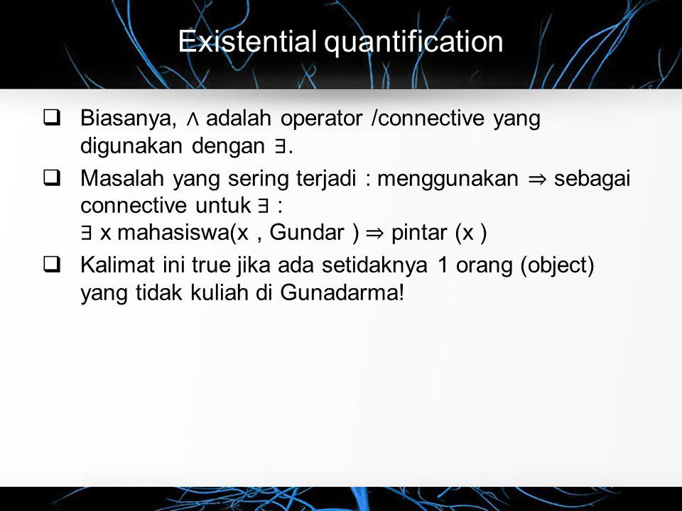Existential quantification  Biasanya, ∧ adalah operator /connective yang digunakan dengan ∃.  Masalah yang sering terjadi : menggunakan ⇒ sebagai co