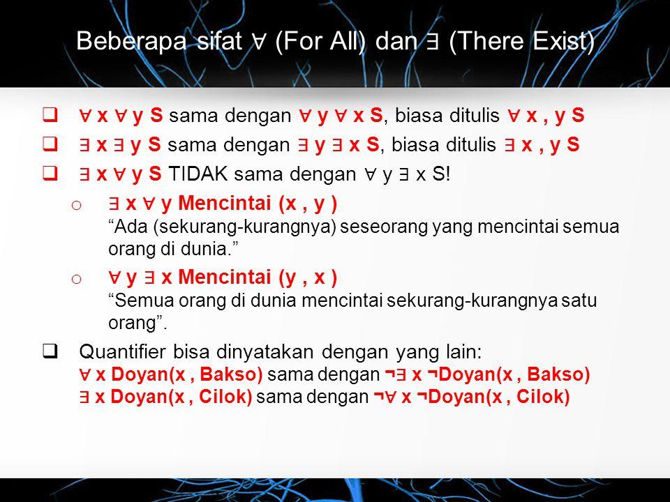 Beberapa sifat ∀ (For All) dan ∃ (There Exist)  ∀ x ∀ y S sama dengan ∀ y ∀ x S, biasa ditulis ∀ x, y S  ∃ x ∃ y S sama dengan ∃ y ∃ x S, biasa ditulis ∃ x, y S  ∃ x ∀ y S TIDAK sama dengan ∀ y ∃ x S.