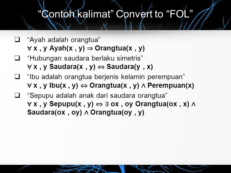 Contoh kalimat Convert to FOL  Ayah adalah orangtua ∀ x, y Ayah(x, y) ⇒ Orangtua(x, y)  Hubungan saudara berlaku simetris ∀ x, y Saudara(x, y) ⇔ Saudara(y, x)  Ibu adalah orangtua berjenis kelamin perempuan ∀ x, y Ibu(x, y) ⇔ Orangtua(x, y) ∧ Perempuan(x)  Sepupu adalah anak dari saudara orangtua ∀ x, y Sepupu(x, y) ⇔ ∃ ox, oy Orangtua(ox, x) ∧ Saudara(ox, oy) ∧ Orangtua(oy, y)