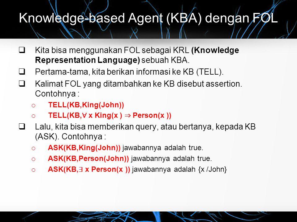 Knowledge-based Agent (KBA) dengan FOL  Kita bisa menggunakan FOL sebagai KRL (Knowledge Representation Language) sebuah KBA.  Pertama-tama, kita be