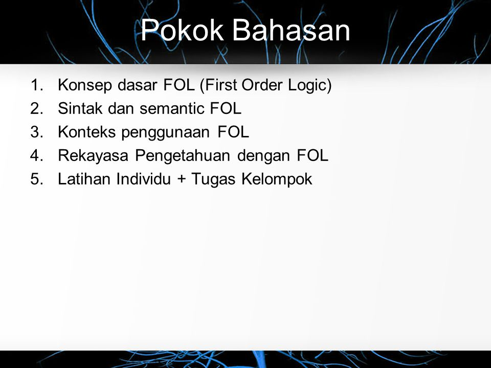 Pokok Bahasan 1.Konsep dasar FOL (First Order Logic) 2.Sintak dan semantic FOL 3.Konteks penggunaan FOL 4.Rekayasa Pengetahuan dengan FOL 5.Latihan Individu + Tugas Kelompok