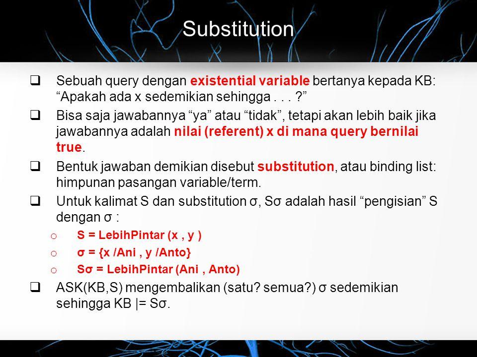"""Substitution  Sebuah query dengan existential variable bertanya kepada KB: """"Apakah ada x sedemikian sehingga... ?""""  Bisa saja jawabannya """"ya"""" atau """""""