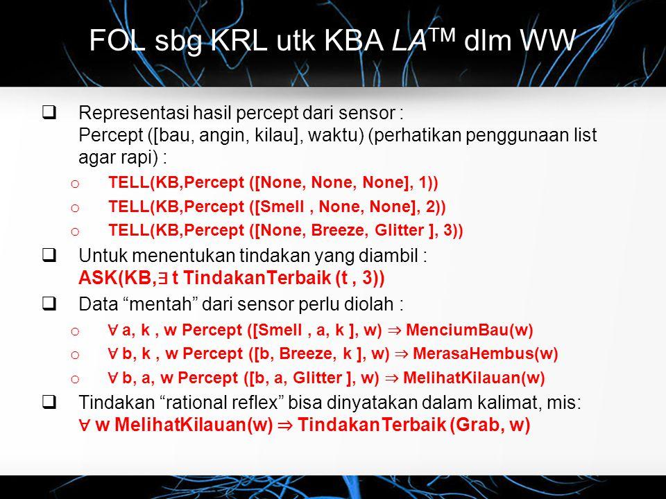 FOL sbg KRL utk KBA LA TM dlm WW  Representasi hasil percept dari sensor : Percept ([bau, angin, kilau], waktu) (perhatikan penggunaan list agar rapi) : o TELL(KB,Percept ([None, None, None], 1)) o TELL(KB,Percept ([Smell, None, None], 2)) o TELL(KB,Percept ([None, Breeze, Glitter ], 3))  Untuk menentukan tindakan yang diambil : ASK(KB, ∃ t TindakanTerbaik (t, 3))  Data mentah dari sensor perlu diolah : o ∀ a, k, w Percept ([Smell, a, k ], w) ⇒ MenciumBau(w) o ∀ b, k, w Percept ([b, Breeze, k ], w) ⇒ MerasaHembus(w) o ∀ b, a, w Percept ([b, a, Glitter ], w) ⇒ MelihatKilauan(w)  Tindakan rational reflex bisa dinyatakan dalam kalimat, mis: ∀ w MelihatKilauan(w) ⇒ TindakanTerbaik (Grab, w)