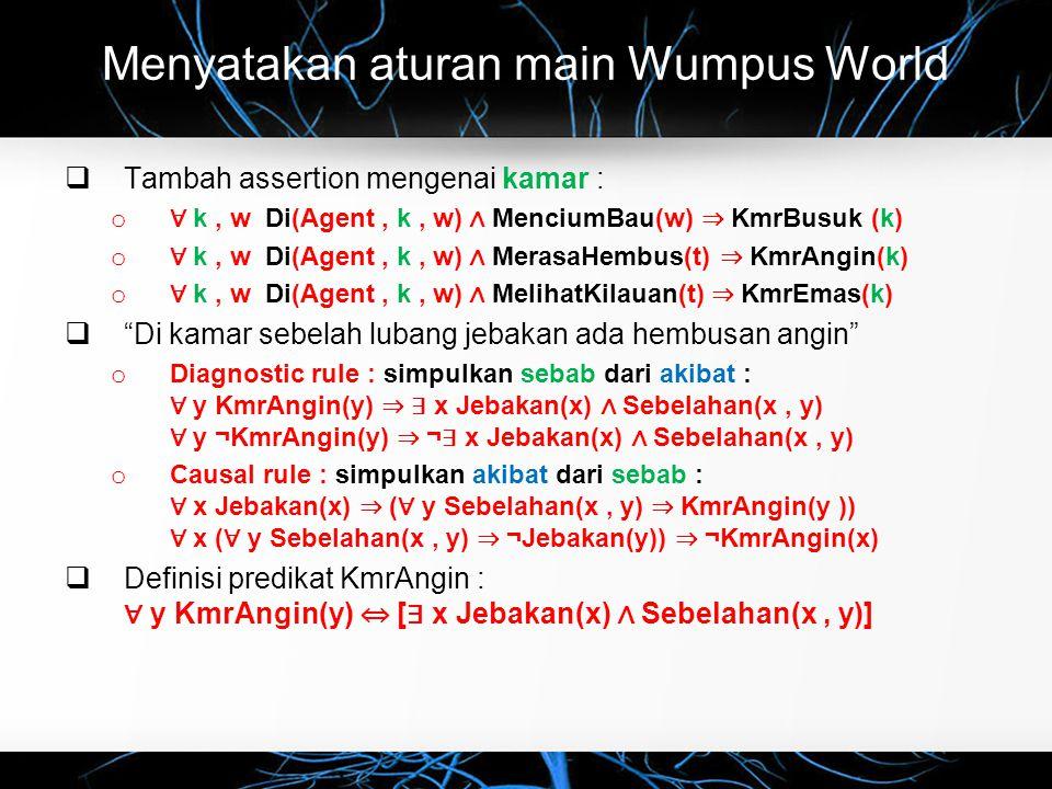 Menyatakan aturan main Wumpus World  Tambah assertion mengenai kamar : o ∀ k, w Di(Agent, k, w) ∧ MenciumBau(w) ⇒ KmrBusuk (k) o ∀ k, w Di(Agent, k, w) ∧ MerasaHembus(t) ⇒ KmrAngin(k) o ∀ k, w Di(Agent, k, w) ∧ MelihatKilauan(t) ⇒ KmrEmas(k)  Di kamar sebelah lubang jebakan ada hembusan angin o Diagnostic rule : simpulkan sebab dari akibat : ∀ y KmrAngin(y) ⇒ ∃ x Jebakan(x) ∧ Sebelahan(x, y) ∀ y ¬KmrAngin(y) ⇒ ¬ ∃ x Jebakan(x) ∧ Sebelahan(x, y) o Causal rule : simpulkan akibat dari sebab : ∀ x Jebakan(x) ⇒ ( ∀ y Sebelahan(x, y) ⇒ KmrAngin(y )) ∀ x ( ∀ y Sebelahan(x, y) ⇒ ¬Jebakan(y)) ⇒ ¬KmrAngin(x)  Definisi predikat KmrAngin : ∀ y KmrAngin(y) ⇔ [ ∃ x Jebakan(x) ∧ Sebelahan(x, y)]