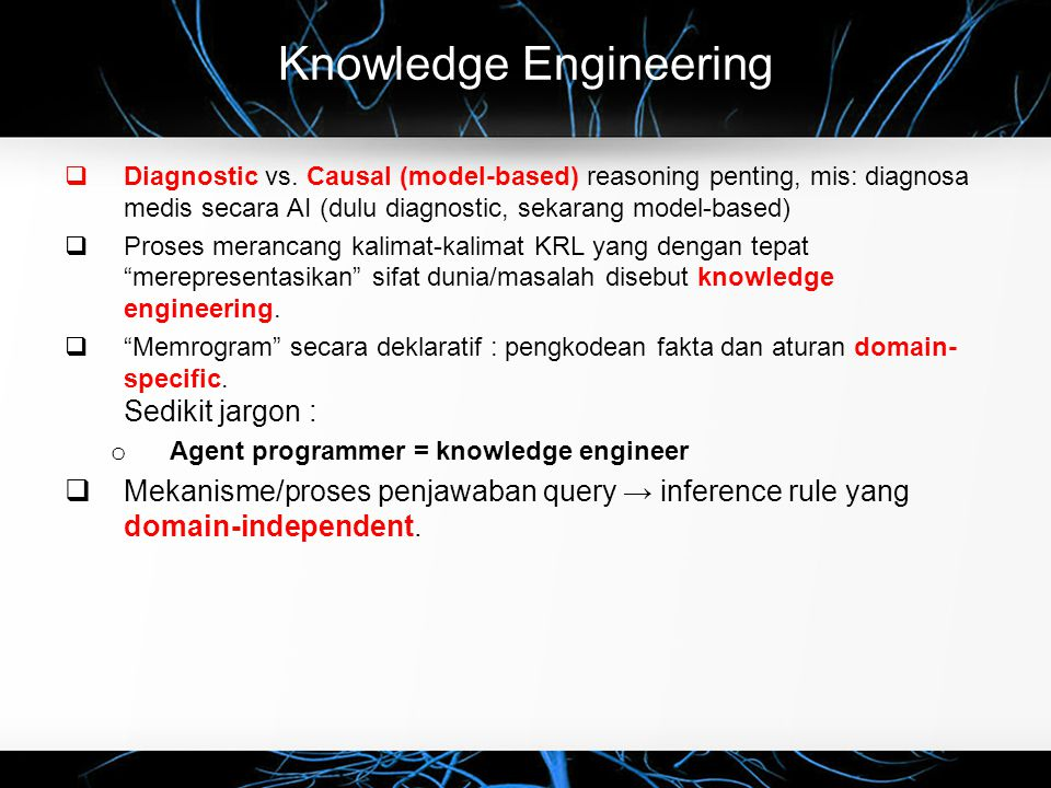 Knowledge Engineering  Diagnostic vs. Causal (model-based) reasoning penting, mis: diagnosa medis secara AI (dulu diagnostic, sekarang model-based) 