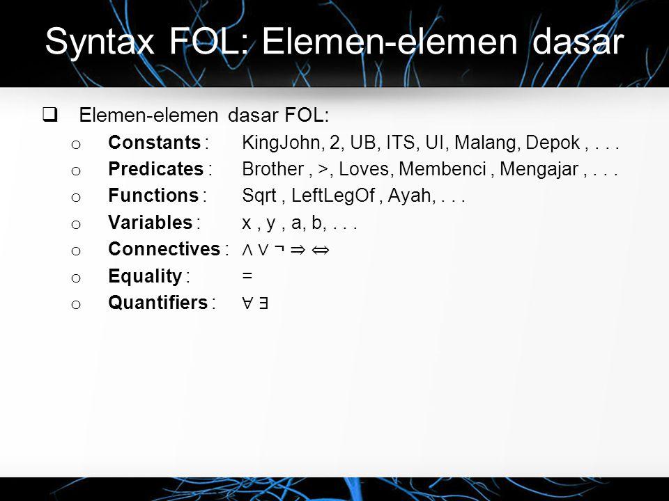 Syntax FOL: Elemen-elemen dasar  Elemen-elemen dasar FOL: o Constants : KingJohn, 2, UB, ITS, UI, Malang, Depok,... o Predicates : Brother, >, Loves,