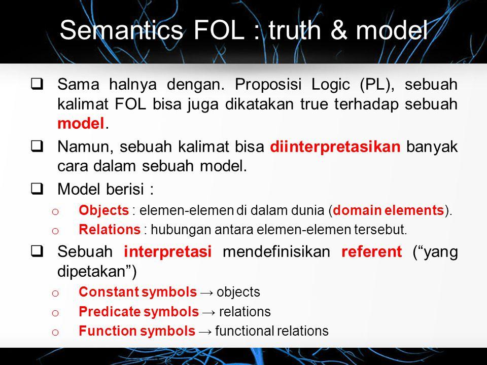 Semantics FOL : truth & model  Sama halnya dengan. Proposisi Logic (PL), sebuah kalimat FOL bisa juga dikatakan true terhadap sebuah model.  Namun,