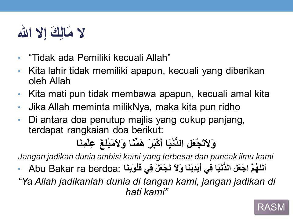 """لا مَالِكَ إلا الله """"Tidak ada Pemiliki kecuali Allah"""" Kita lahir tidak memiliki apapun, kecuali yang diberikan oleh Allah Kita mati pun tidak membawa"""