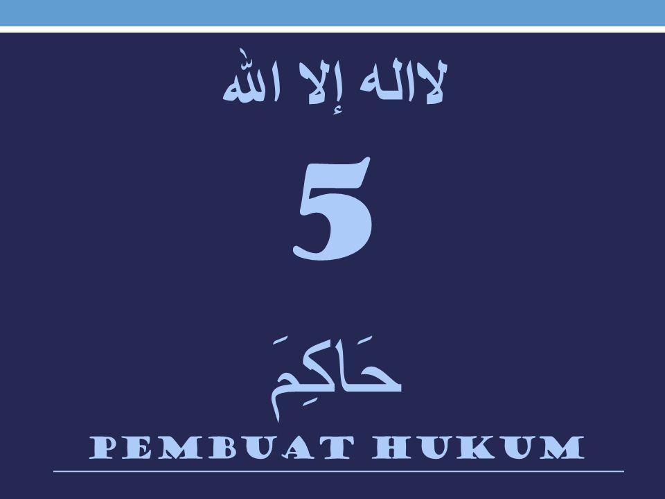 لااله إلا الله 5 حَاكِمَ Pembuat hukum