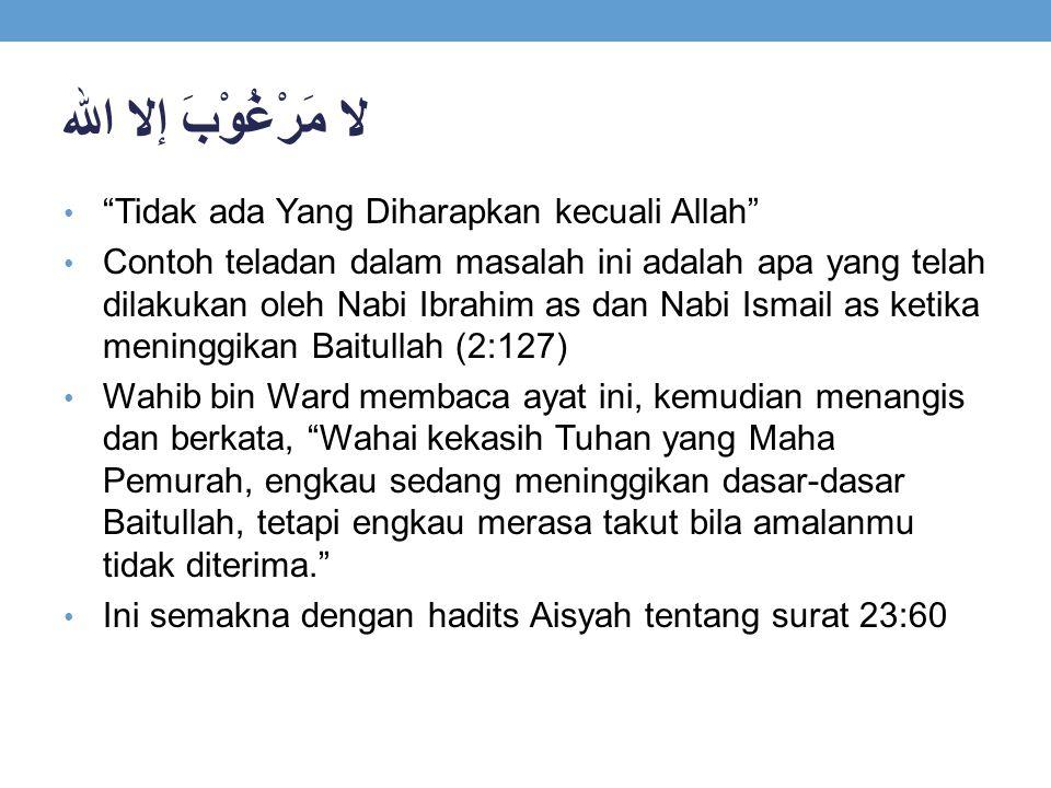 "لا مَرْغُوْبَ إلا الله ""Tidak ada Yang Diharapkan kecuali Allah"" Contoh teladan dalam masalah ini adalah apa yang telah dilakukan oleh Nabi Ibrahim as"