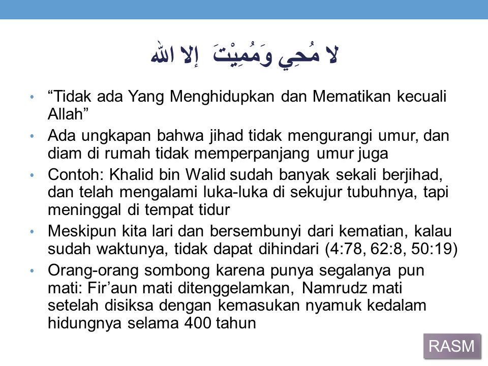 لا مُحِي وَمُمِيْتَ إلا الله Tidak ada Yang Menghidupkan dan Mematikan kecuali Allah Ada ungkapan bahwa jihad tidak mengurangi umur, dan diam di rumah tidak memperpanjang umur juga Contoh: Khalid bin Walid sudah banyak sekali berjihad, dan telah mengalami luka-luka di sekujur tubuhnya, tapi meninggal di tempat tidur Meskipun kita lari dan bersembunyi dari kematian, kalau sudah waktunya, tidak dapat dihindari (4:78, 62:8, 50:19) Orang-orang sombong karena punya segalanya pun mati: Fir'aun mati ditenggelamkan, Namrudz mati setelah disiksa dengan kemasukan nyamuk kedalam hidungnya selama 400 tahun RASM