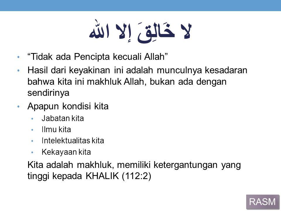 """لا خَالِقَ إلا الله """"Tidak ada Pencipta kecuali Allah"""" Hasil dari keyakinan ini adalah munculnya kesadaran bahwa kita ini makhluk Allah, bukan ada den"""