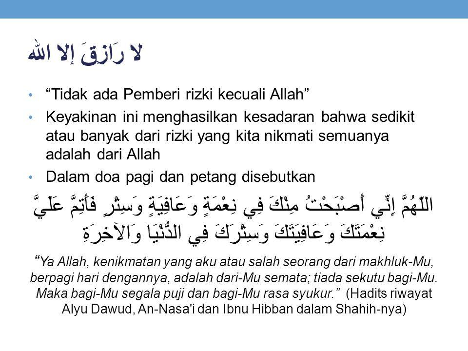 """لا رَازِقَ إلا الله """"Tidak ada Pemberi rizki kecuali Allah"""" Keyakinan ini menghasilkan kesadaran bahwa sedikit atau banyak dari rizki yang kita nikmat"""