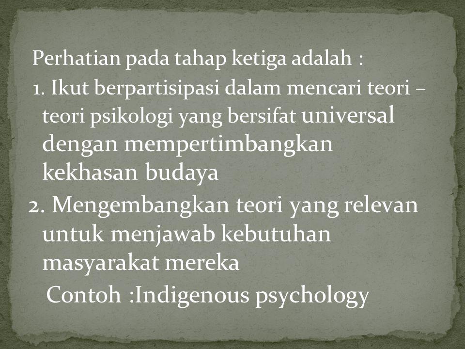 Perhatian pada tahap ketiga adalah : 1. Ikut berpartisipasi dalam mencari teori – teori psikologi yang bersifat universal dengan mempertimbangkan kekh