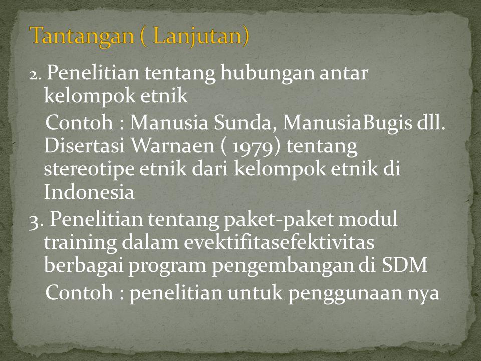 2. Penelitian tentang hubungan antar kelompok etnik Contoh : Manusia Sunda, ManusiaBugis dll. Disertasi Warnaen ( 1979) tentang stereotipe etnik dari