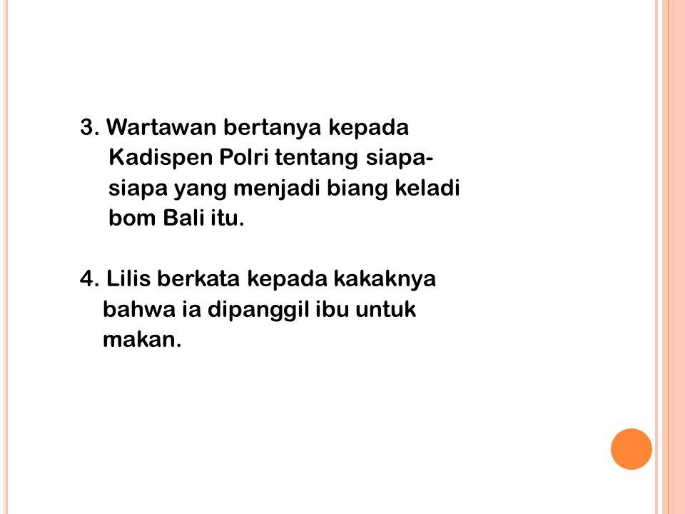 3. Wartawan bertanya kepada Kadispen Polri tentang siapa- siapa yang menjadi biang keladi bom Bali itu. 4. Lilis berkata kepada kakaknya bahwa ia dipa