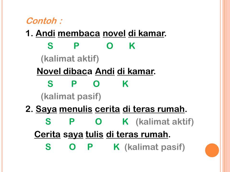 Contoh : 1. Andi membaca novel di kamar. S P O K (kalimat aktif) Novel dibaca Andi di kamar. S P O K (kalimat pasif) 2. Saya menulis cerita di teras r