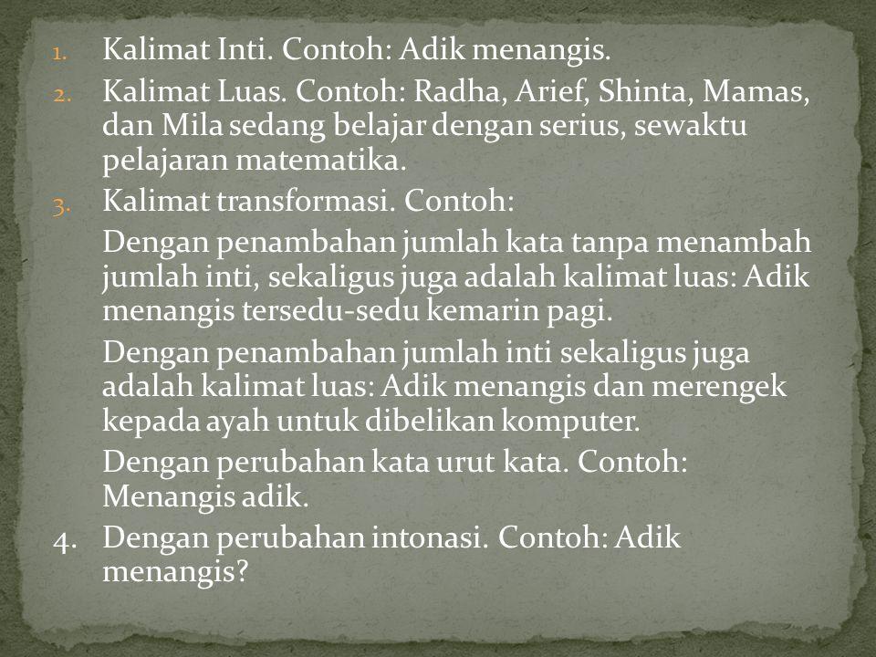 1. Kalimat Inti. Contoh: Adik menangis. 2. Kalimat Luas. Contoh: Radha, Arief, Shinta, Mamas, dan Mila sedang belajar dengan serius, sewaktu pelajaran
