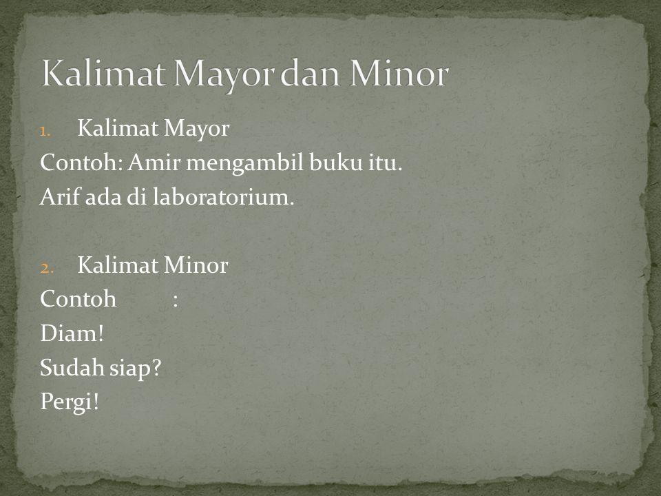 1. Kalimat Mayor Contoh: Amir mengambil buku itu. Arif ada di laboratorium. 2. Kalimat Minor Contoh: Diam! Sudah siap? Pergi!