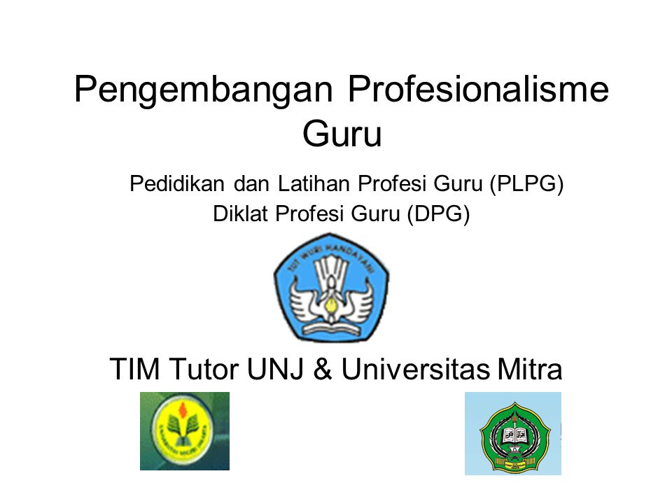 Pengembangan Profesionalisme Guru Pedidikan dan Latihan Profesi Guru (PLPG) Diklat Profesi Guru (DPG) TIM Tutor UNJ & Universitas Mitra